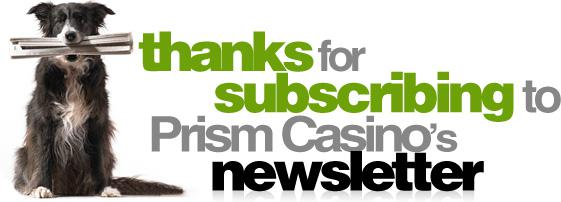 Thanks for subscribing to Prism Casino Newsletter